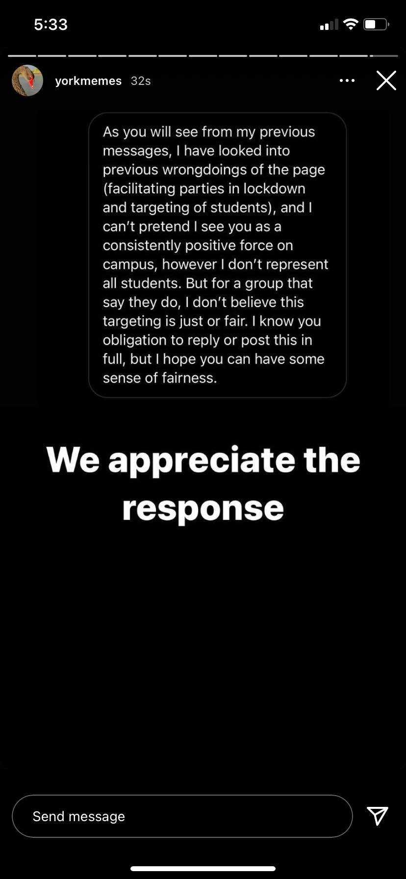 """A screenshot of an Instagram story by @yorkmemes featuring direct messages from an anonymous sender reading: """"As you will see from my previous messages, I have looked into previous wrongdoings of this page (facilitating parties in lockdown and targeting of students), and I can't pretend I see you as a consistently positive force on campus, however I don't represent all students. But for a group that say I do, I don't believe this targeting is just or fair. I know you obligation to reply or post this in full, but I hope you can have some sense of fairness."""" A caption below reads """"We appreciate the response."""""""