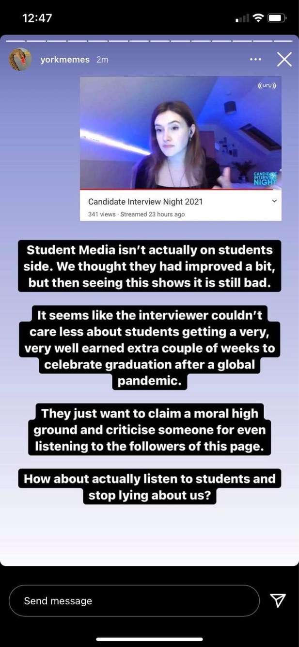 A screenshot of an Instagram story by @yorkmemes reading: Student Media isn't actually on students side. We thought they had improved a bit, but then seeing this shows it is still bad. It seems the interviewer couldn't care less about students getting a very, very well earned extra couple of weeks to celebrate graduation after a global pandemic. They just want to claim a moral high ground and criticise someone for even listening to the followersof this page. How about actually listen to students and stop lying about us?
