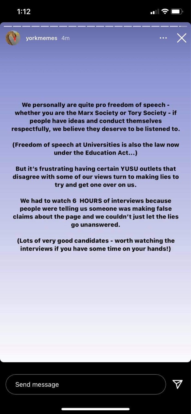 A screenshot of an Instagram story by @yorkmemes reading: We personally are quite pro freedom of speech - whether you are the Marx Society or the Tory Society - if people have ideas and conduct themselves respectfully, we believe they deserve to be listened to. (Freedom of speech at Universities is also the law now under the Education Act...) But it's frustrating having certain YUSU outlets that disgree with some of our views turn to making lies to try and get one over on us. We had to watch 6 HOURS of interviews because people were telling us someone was making false claims about the page and we couldn't just let the lies go unanswered. (Lots of very good candidates - worth watching the interviews if you have some time on your hands!)